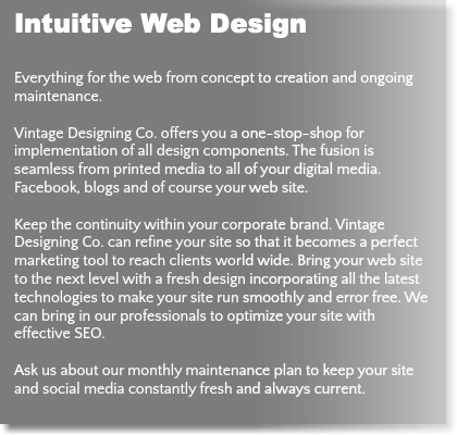 Intuitive Web Design Everything for the web from concept to creation and ongoing maintenance. Vintage Designing Co. offers you a one-stop-shop for implementation of all design components. The fusion is seamless from printed media to all of your digital media. Facebook, blogs and of course your web site. Keep the continuity within your corporate brand. Vintage Designing Co. can refine your site so that it becomes a perfect marketing tool to reach clients world wide. Bring your web site to the next level with a fresh design incorporating all the latest technologies to make your site run smoothly and error free. We can bring in our professionals to optimize your site with effective SEO. Ask us about our monthly maintenance plan to keep your site and social media constantly fresh and always current.
