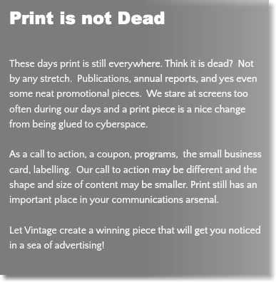 Print is not Dead These days print is still everywhere. Think it is dead? Not by any stretch. Publications, annual reports, and yes even some neat promotional pieces. We stare at screens too often during our days and a print piece is a nice change from being glued to cyberspace. As a call to action, a coupon, programs, the small business card, labelling. Our call to action may be different and the shape and size of content may be smaller. Print still has an important place in your communications arsenal. Let Vintage create a winning piece that will get you noticed in a sea of advertising!