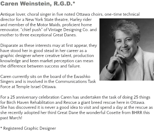 "Caren Weinstein, R.G.D.* Antique lover, choral singer in five noted Ottawa choirs, one-time technical director for a New York State theatre, Harley rider and member of the Motor Maids, proficient home renovator, ""chief push"" of Vintage Designing Co. and mother to three exceptional Great Danes. Disparate as these interests may at first appear, they have stood her in good stead in her career as a graphic designer where creative talent, production knowledge and keen market perception can mean the difference between success and failure. Caren currently sits on the board of the Ewashko Singers and is involved in the Communications Task Force at Temple Israel Ottawa. For a 25 anniversary celebration Caren has undertaken the task of doing 25 things for Birch Haven Rehablitation and Rescue a giant breed rescue here in Ottawa. She has discovered it is never a good idea to visit and spend a day at the rescue as she recently adopted her third Great Dane the wonderful Cosette from BHRR this past March! * Registered Graphic Designer"