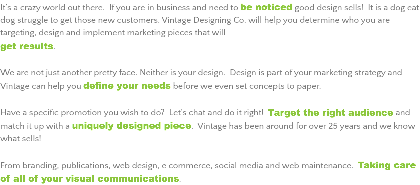 It's a crazy world out there. If you are in business and need to be noticed good design sells! It is a dog eat dog struggle to get those new customers. Vintage Designing Co. will help you determine who you are targeting, design and implement marketing pieces that will get results. We are not just another pretty face. Neither is your design. Design is part of your marketing strategy and Vintage can help you define your needs before we even set concepts to paper. Have a specific promotion you wish to do? Let's chat and do it right! Target the right audience and match it up with a uniquely designed piece. Vintage has been around for over 25 years and we know what sells! From branding, publications, web design, e commerce, social media and web maintenance. Taking care of all of your visual communications.